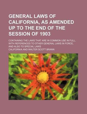 General Laws of California, as Amended Up to the End of the Session of 1903; Containing the Laws That Are in Common Use in Full, with References to OT