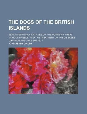The Dogs of the British Islands; Being a Series of Articles on the Points of Their Various Breeds, and the Treatment of the Diseases to Which They Are Subject