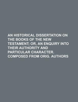 An Historical Dissertation on the Books of the New Testament; Or, an Enquiry Into Their Authority and Particular Character. Composed from Orig. Autho