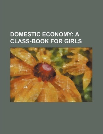 Domestic Economy; A Class-Book for Girls