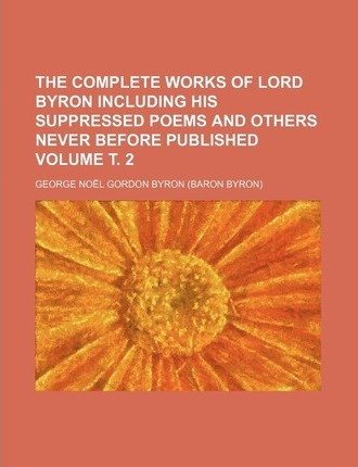 The Complete Works of Lord Byron Including His Suppressed Poems and Others Never Before Published Volume . 2