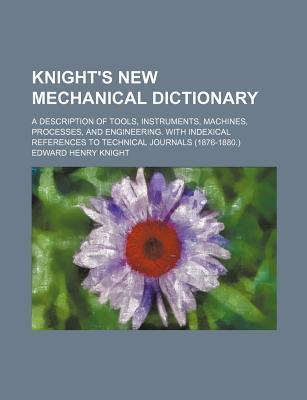 Knight's New Mechanical Dictionary; A Description of Tools, Instruments, Machines, Processes, and Engineering. with Indexical References to Technical Journals (1876-1880.)