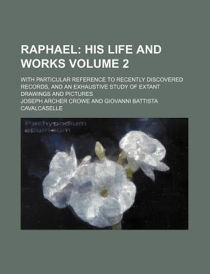 Raphael; His Life and Works. with Particular Reference to Recently Discovered Records, and an Exhaustive Study of Extant Drawings and Pictures Volume 2