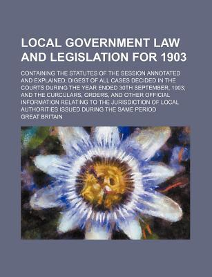 Local Government Law and Legislation for 1903; Containing the Statutes of the Session Annotated and Explained Digest of All Cases Decided in the Courts During the Year Ended 30th September, 1903 and the Curculars, Orders, and Other