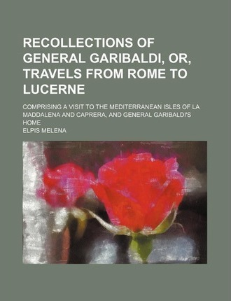 Recollections of General Garibaldi, Or, Travels from Rome to Lucerne; Comprising a Visit to the Mediterranean Isles of La Maddalena and Caprera, and G