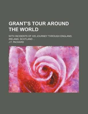 Grant's Tour Around the World; With Incidents of His Journey Through England, Ireland, Scotland