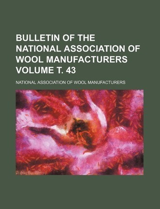 Bulletin of the National Association of Wool Manufacturers Volume . 43