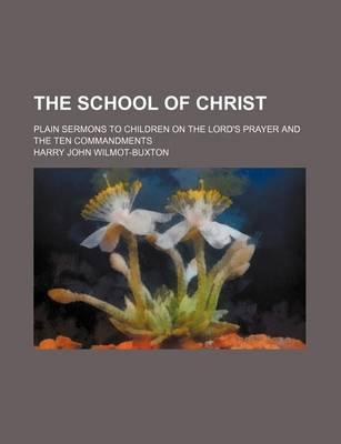 The School of Christ; Plain Sermons to Children on the Lord's Prayer and the Ten Commandments