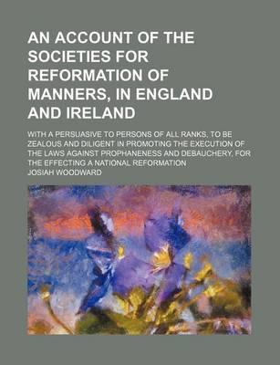 An Account of the Societies for Reformation of Manners, in England and Ireland; With a Persuasive to Persons of All Ranks, to Be Zealous and Diligent in Promoting the Execution of the Laws Against Prophaneness and Debauchery, for the