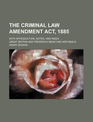 The Criminal Law Amendment ACT, 1885; With Introduction, Notes, and Index