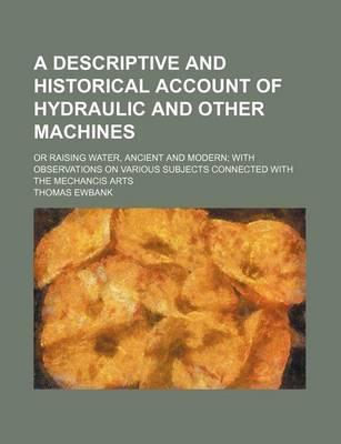 A Descriptive and Historical Account of Hydraulic and Other Machines; Or Raising Water, Ancient and Modern with Observations on Various Subjects Connected with the Mechancis Arts