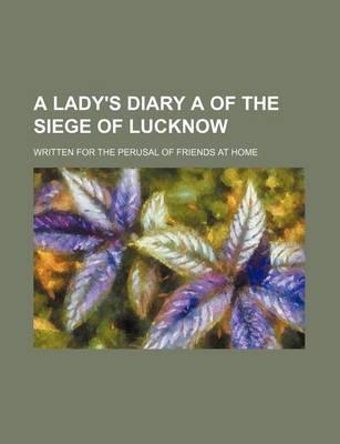 A Lady's Diary a of the Siege of Lucknow; Written for the Perusal of Friends at Home