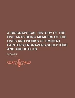 A Biographical History of the Five Arts Being Memoirs of the Lives and Works of Eminent Painters, Engravers, Sculptors and Architects