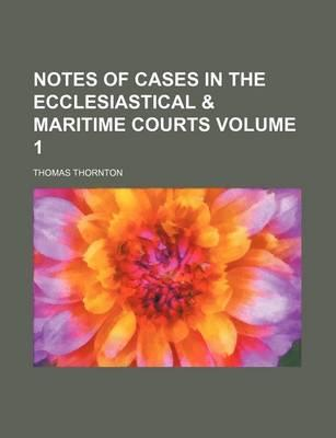 Notes of Cases in the Ecclesiastical & Maritime Courts Volume 1