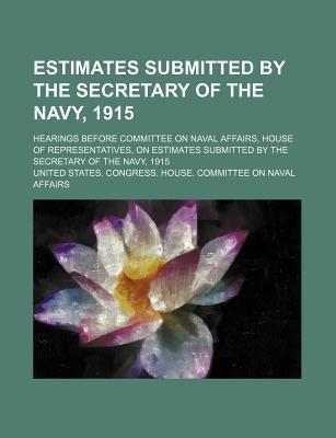 Estimates Submitted by the Secretary of the Navy, 1915; Hearings Before Committee on Naval Affairs, House of Representatives, on Estimates Submitted by the Secretary of the Navy, 1915