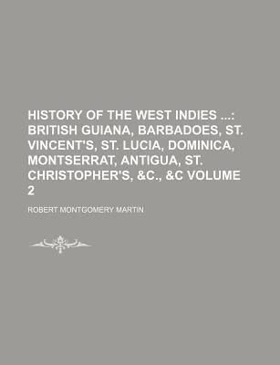 History of the West Indies; British Guiana, Barbadoes, St. Vincent's, St. Lucia, Dominica, Montserrat, Antigua, St. Christopher's, &C., &C Volume 2