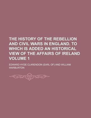 The History of the Rebellion and Civil Wars in England. to Which Is Added an Historical View of the Affairs of Ireland Volume 1