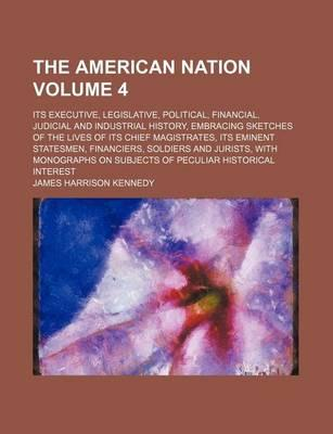 The American Nation; Its Executive, Legislative, Political, Financial, Judicial and Industrial History, Embracing Sketches of the Lives of Its Chief Magistrates, Its Eminent Statesmen, Financiers, Soldiers and Jurists, with Volume 4