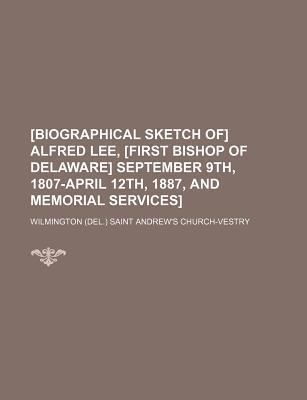 [Biographical Sketch Of] Alfred Lee, [First Bishop of Delaware] September 9th, 1807-April 12th, 1887, and Memorial Services]