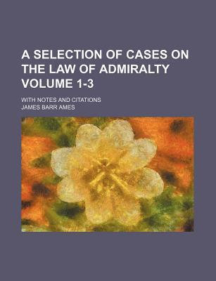 A Selection of Cases on the Law of Admiralty; With Notes and Citations Volume 1-3