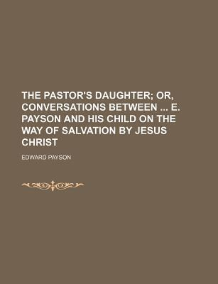 The Pastor's Daughter; Or, Conversations Between E. Payson and His Child on the Way of Salvation by Jesus Christ