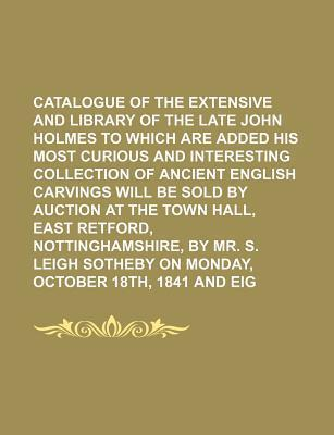 Catalogue of the Extensive and Valuable Library of the Late John Holmes to Which Are Added His Most Curious and Interesting Collection of Ancient Engl