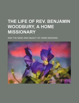 The Life of REV. Benjamin Woodbury, a Home Missionary; And the Need and Object of Home Missions