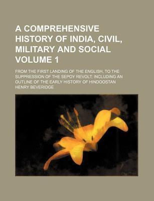 A Comprehensive History of India, Civil, Military and Social; From the First Landing of the English, to the Suppression of the Sepoy Revolt Including an Outline of the Early History of Hindoostan Volume 1