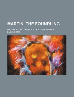 Martin, the Foundling; Or, the Adventures of a Valet-de-Chambre