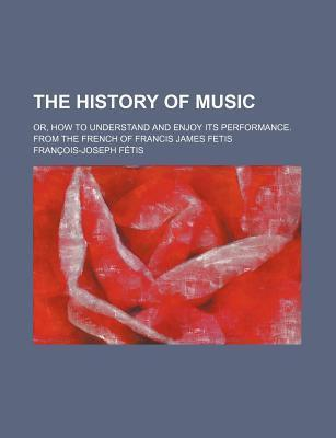 The History of Music; Or, How to Understand and Enjoy Its Performance. from the French of Francis James Fetis