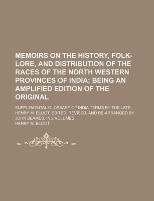 Memoirs on the History, Folk-Lore, and Distribution of the Races of the North Western Provinces of India; Being an Amplified Edition of the Original. Supplemental Glossary of India Terms by the Late Henry M. Elliot. Edited, Revised, and