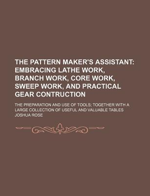 The Pattern Maker's Assistant; Embracing Lathe Work, Branch Work, Core Work, Sweep Work, and Practical Gear Contruction. the Preparation and Use of Tools Together with a Large Collection of Useful and Valuable Tables