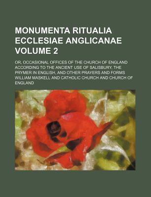 Monumenta Ritualia Ecclesiae Anglicanae; Or, Occasional Offices of the Church of England According to the Ancient Use of Salisbury, the Prymer in English, and Other Prayers and Forms Volume 2