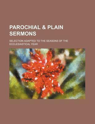 Parochial & Plain Sermons; Selection Adapted to the Seasons of the Ecclesiastical Year
