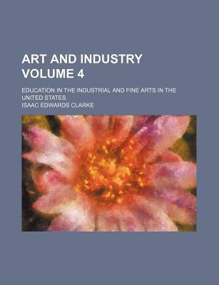 Art and Industry; Education in the Industrial and Fine Arts in the United States Volume 4