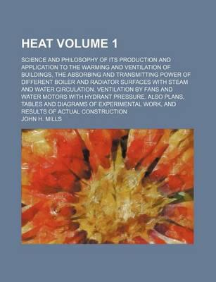 Heat; Science and Philosophy of Its Production and Application to the Warming and Ventilation of Buildings, the Absorbing and Transmitting Power of Different Boiler and Radiator Surfaces with Steam and Water Circulation. Volume 1
