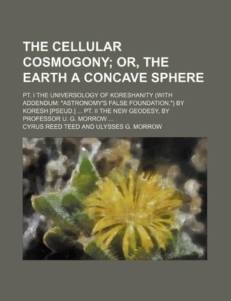 The Cellular Cosmogony; Or, the Earth a Concave Sphere. PT. I the Universology of Koreshanity (with Addendum Astronomy's False Foundation.) by Koresh