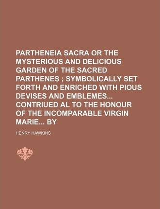 Partheneia Sacra or the Mysterious and Delicious Garden of the Sacred Parthenes; Symbolically Set Forth and Enriched with Pious Devises and Emblemes C