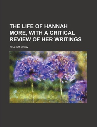 The Life of Hannah More, with a Critical Review of Her Writings