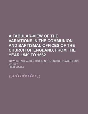A Tabular-View of the Variations in the Communion and Baptismal Offices of the Church of England, from the Year 1549 to 1662; To Which Are Added Those in the Scotch Prayer Book of 1637