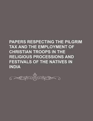 Papers Respecting the Pilgrim Tax and the Employment of Christian Troops in the Religious Processions and Festivals of the Natives in India