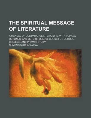 The Spiritual Message of Literature; A Manual of Comparative Literature, with Topical Outlines, and Lists of Useful Books for School, College, and Pri