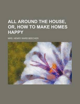 All Around the House, Or, How to Make Homes Happy