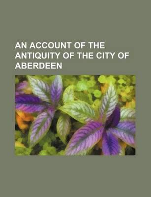 An Account of the Antiquity of the City of Aberdeen