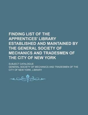 Finding List of the Apprentices' Library Established and Maintained by the General Society of Mechanics and Tradesmen of the City of New York; Subject