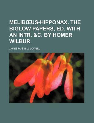 Melib Us-Hipponax. the Biglow Papers, Ed. with an Intr. &C. by Homer Wilbur