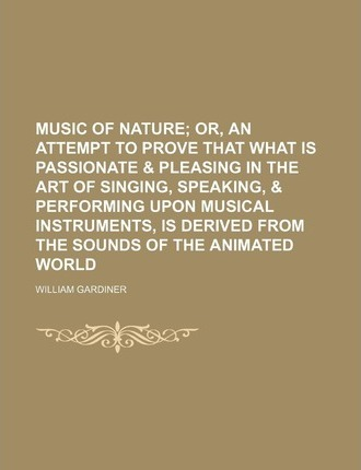 Music of Nature; Or, an Attempt to Prove That What Is Passionate & Pleasing in the Art of Singing, Speaking, & Performing Upon Musical Instruments, Is