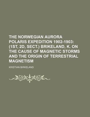 The Norwegian Aurora Polaris Expedition 1902-1903; (1st, 2D, Sect.) Brikeland, K. on the Cause of Magnetic Storms and the Origin of Terrestrial Magnetism