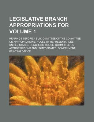 Legislative Branch Appropriations For; Hearings Before a Subcommittee of the Committee on Appropriations, House of Representatives Volume 1