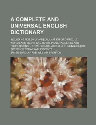 A Complete and Universal English Dictionary; Including Not Only an Explanation of Difficult Words and Technical Terms in All Faculties and Professio